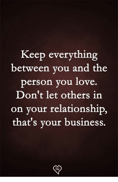 Love, Memes, and Business: Keep everything  between you and the  person you love.  Don't let others in  on your relationship,  that's your business.