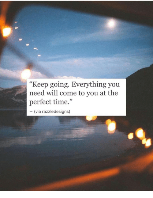"""Time, Via, and Will: """"Keep going. Everything you  need will come to you at the  perfect time.""""  95  (via razzledesigns)"""