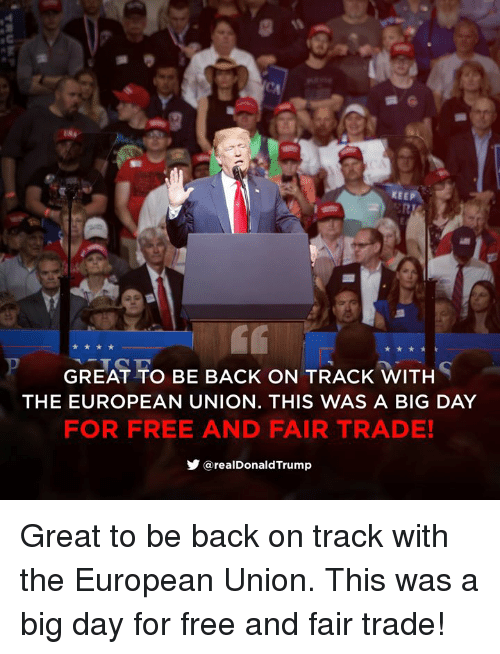 Free, European Union, and Back: KEEP  GREAT TO BE BACK ON TRACK WITH  THE EUROPEAN UNION. THIS WAS A BIG DAY  FOR FREE AND FAIR TRADE!  步@realDonaldTrump Great to be back on track with the European Union. This was a big day for free and fair trade!