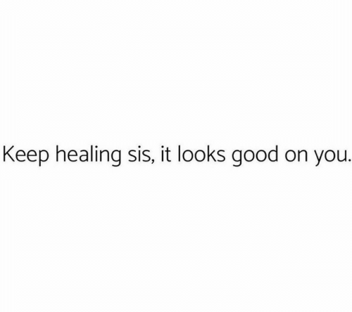 sis: Keep healing sis, it looks good on you.