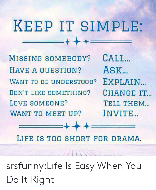 Life, Love, and Tumblr: KEEP IT SIMPLE  MISSING SOMEBODY? CALL  HAVE A QUESTION? ASK.  WANT TO BE UNDERSTOOD? EXPLAIN  DON'T LIKE SOMETHING? CHANGE IT  LOVE SOMEONE?  WANT TO MEET UP? INVITE  TELL THEM  LIFE IS TOO SHORT FOR DRAMA srsfunny:Life Is Easy When You Do It Right
