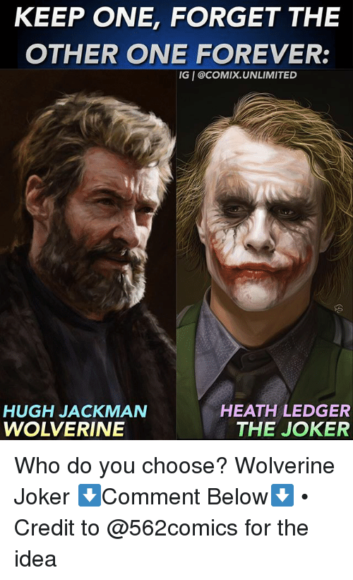 Joker, Memes, and Wolverine: KEEP ONE, FORGET THE  OTHER ONE FOREVER:  IG I @COMIX.UNLIMITED  HUGH JACKMAN  WOLVERINE  HEATH LEDGER  THE JOKER Who do you choose? Wolverine Joker ⬇️Comment Below⬇️ • Credit to @562comics for the idea