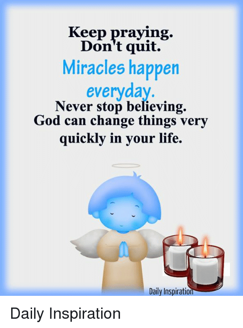 Keep Praying Don't Quit Miracles Happen Everyday Never Stop