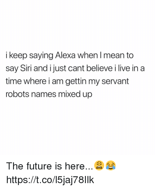 Future, Siri, and Live: keep saying Alexa when I mean to  say Siri and i just cant believe i live in a  time where i am gettin my servant  robots names mixed up The future is here...😩😂 https://t.co/l5jaj78Ilk
