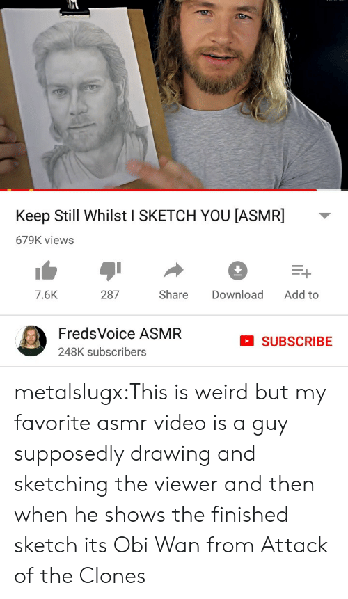 finished: Keep Still Whilst I SKETCH YOU [ASMR]  679K views  Add to  287  Share  Download  7.6K  FredsVoice ASMR  SUBSCRIBE  248K subscribers metalslugx:This is weird but my favorite asmr video is a guy supposedly drawing and sketching the viewer and then when he shows the finished sketch its Obi Wan from Attack of the Clones