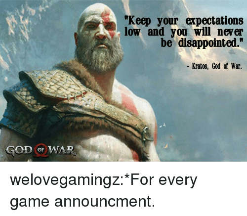 """god of war: """"Keep your expectations  low and you will never  be disappointed.""""  Kratos, God of War.  GOD oF WAR welovegamingz:*For every game announcment."""