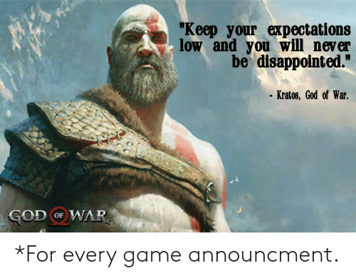 """god of war: """"Keep your expectations  low and you will never  be disappointed.""""  Kratos, God of War.  GOD oF WAR *For every game announcment."""