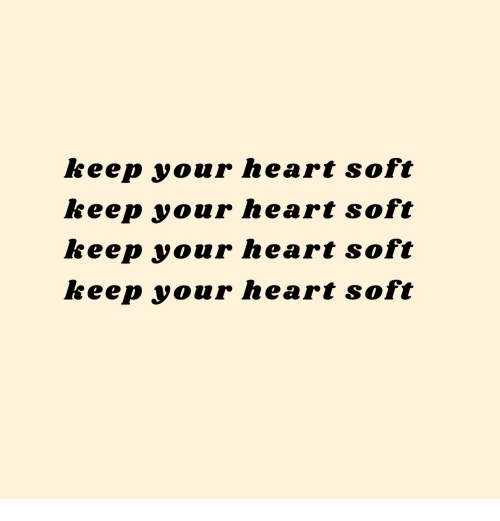 Heart, Soft, and Your: keep your heart soft  keep your heart soft  keep your heart soft  keep your heart soft