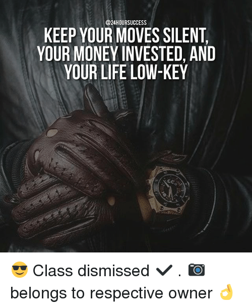 Life, Low Key, and Memes: KEEP YOUR MOVES SILENT  YOUR MONEY INVESTED, AND  YOUR LIFE LOW-KEY 😎 Class dismissed ✔️ . 📷 belongs to respective owner 👌