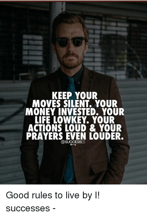 Your Moves: KEEP YOUR  MOVES SILENT. YOUR  MONEY INVESTED. YOUR  LIFE LOWKEY. YOUR  ACTIONS LOUD & YOUR  PRAYERS EVEN LOUDER  @SUCCESSES Good rules to live by l! successes -