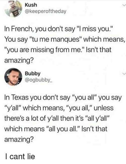 """Texas, Amazing, and French: @keeperoftheday  In French, you don't say""""l miss you.""""  You say """"tu me manques"""" which means,  """"you are missing from me. Isn't that  amazing?  Bubby  @ogbubby  In Texas you don't say """"you all"""" you say  """"y'all"""" which means, """"you all,"""" unless  there's a lot of y'all then it's """"all y'all""""  which means """"all you all."""" Isn't that  amazing? I cant lie"""