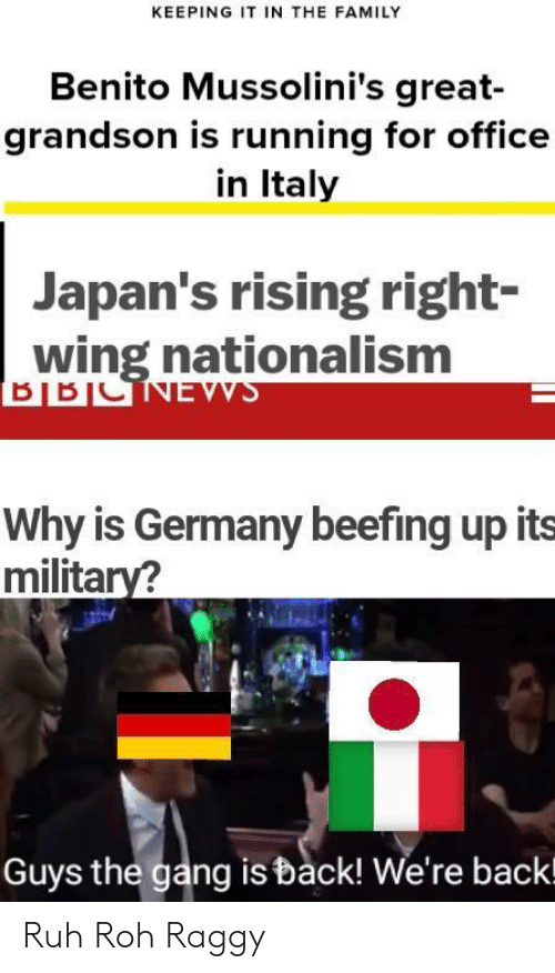 Nationalism: KEEPING IT IN THE FAMILY  Benito Mussolini's great-  grandson is running for office  in Italy  Japan's rising right-  wing nationalism  Why is Germany beefing up its  military?  Guys the gang is back! We're backl Ruh Roh Raggy