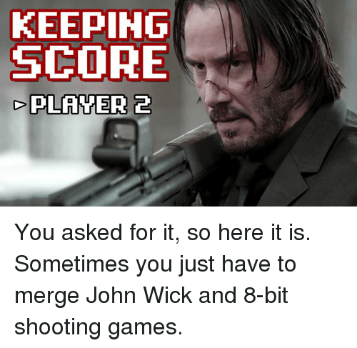 John Wick, Memes, and Game: KEEPING  SCORE  PLANTER 2 You asked for it, so here it is. Sometimes you just have to merge John Wick and 8-bit shooting games.