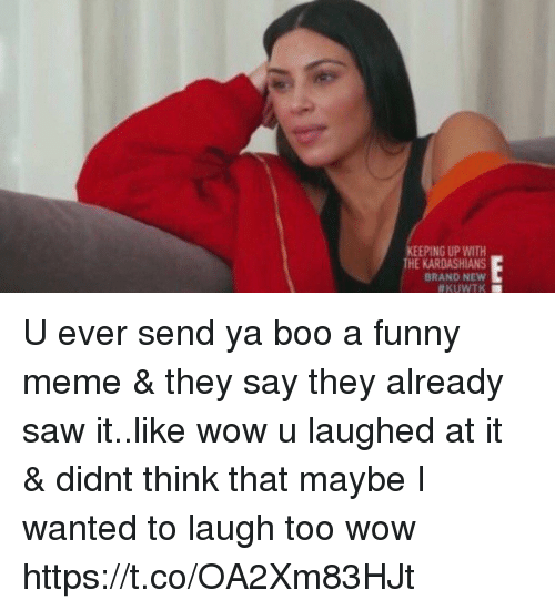 Boo, Funny, and Kardashians: KEEPING UP WITH  THE KARDASHIANS  BRAND NEW  U ever send ya boo a funny meme & they say they already saw it..like wow u laughed at it & didnt think that maybe I wanted to laugh too wow https://t.co/OA2Xm83HJt