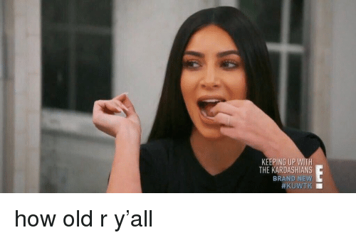 Kardashians, Keeping Up With the Kardashians, and Girl Memes: KEEPING UP WITH  THE KARDASHIANS  BRAND NEW  how old r y'all