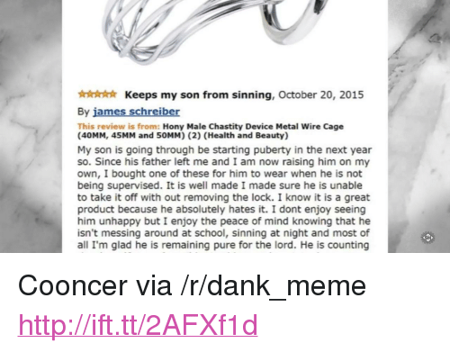 "Dank, Meme, and School: Keeps my son from sinning, October 20, 2015  By james schreiber  This review is from: Hony Male Chastity Device Metal Wire Cage  (40MM, 45MM and 50MM) (2) (Health and Beauty)  My son is going through be starting puberty in the next year  so. Since his father left me and I am now raising him on my  own, I bought one of these for him to wear when he is not  being supervised. It is well made I made sure he is unable  to take it off with out removing the lock. I know it is a great  product because he absolutely hates it. I dont enjoy seeing  him unhappy but I enjoy the peace of mind knowing that he  isn't messing around at school, sinning at night and most of  all I'm glad he is remaining pure for the lord. He is counting <p>Cooncer via /r/dank_meme <a href=""http://ift.tt/2AFXf1d"">http://ift.tt/2AFXf1d</a></p>"