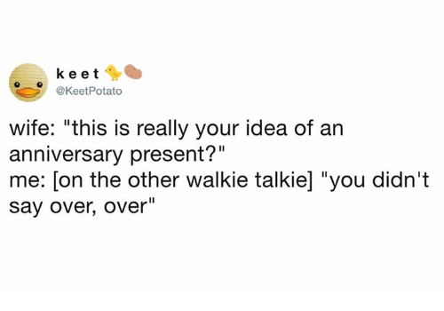 """walkie talkie: keet  @KeetPotato  wife: """"this is really your idea of an  anniversary present?""""  me: [on the other walkie talkie] """"you didn't  say over, over"""""""
