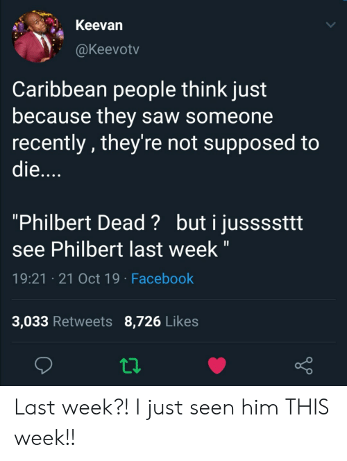 """Facebook, Saw, and Him: Keevan  @Keevotv  Caribbean people think just  because they saw someone  recently, they're not supposed to  die....  """"Philbert Dead? buti jussssttt  see Philbert last week """"  19:21 21 Oct 19 Facebook  3,033 Retweets 8,726 Likes Last week?! I just seen him THIS week!!"""