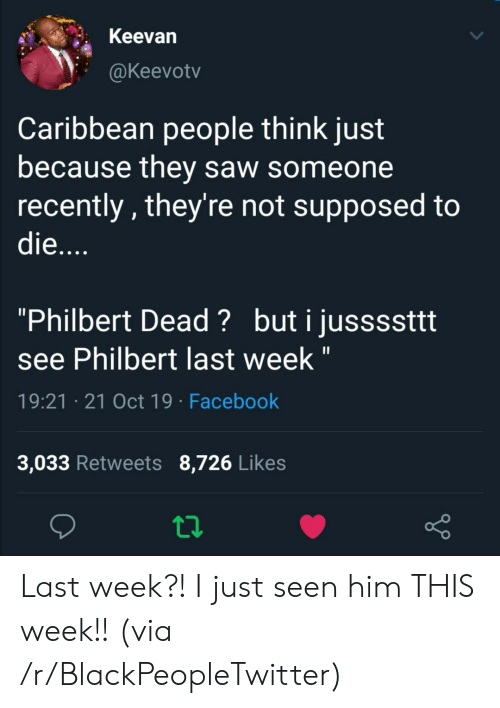 """Blackpeopletwitter, Facebook, and Saw: Keevan  @Keevotv  Caribbean people think just  because they saw someone  recently, they're not supposed to  die....  """"Philbert Dead? buti jussssttt  see Philbert last week """"  19:21 21 Oct 19 Facebook  3,033 Retweets 8,726 Likes Last week?! I just seen him THIS week!! (via /r/BlackPeopleTwitter)"""