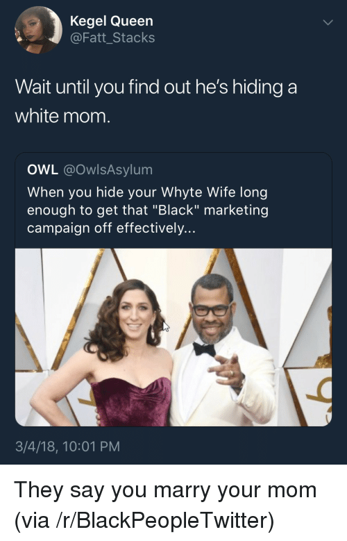 """Blackpeopletwitter, Queen, and Black: Kegel Queen  @Fatt_Stacks  Wait until you find out he's hiding a  white mom.  OWL @OwlsAsylum  When you hide your Whyte Wife long  enough to get that """"Black"""" marketing  campaign off effectively...  3/4/18, 10:01 PM <p>They say you marry your mom (via /r/BlackPeopleTwitter)</p>"""