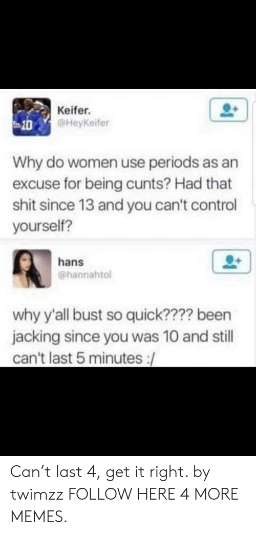 Dank, Memes, and Shit: Keifer.  @HeyKeifer  10  Why do women use periods as an  excuse for being cunts? Had that  shit since 13 and you can't control  yourself?  hans  @hannahtol  why y'all bust so quick???? been  jacking since you was 10 and still  can't last 5 minutes :/ Can't last 4, get it right. by twimzz FOLLOW HERE 4 MORE MEMES.