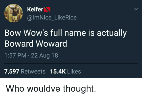 wows: Keifer  @ImNice_LikeRice  Bow Wow's full name is actually  Boward Wowarg  1:57 PM 22 Aug 18  7,597 Retweets 15.4K Likes Who wouldve thought.