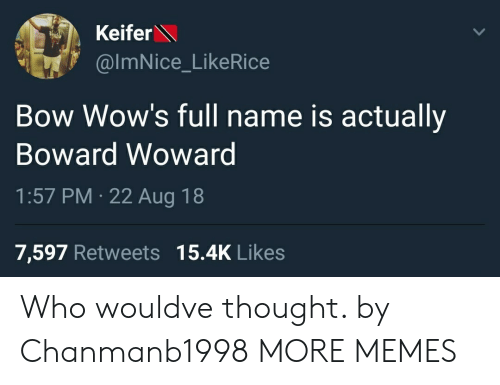 Dank, Memes, and Target: Keifer  @ImNice_LikeRice  Bow Wow's full name is actually  Boward Wowarg  1:57 PM 22 Aug 18  7,597 Retweets 15.4K Likes Who wouldve thought. by Chanmanb1998 MORE MEMES