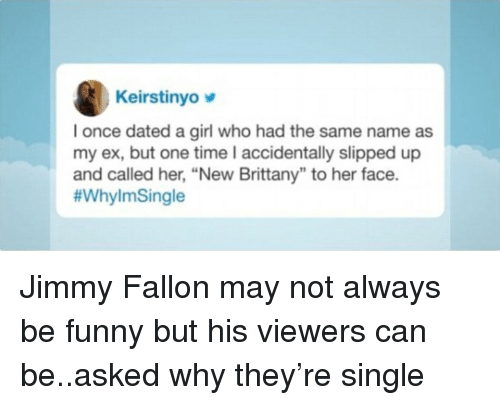 "Funny, Jimmy Fallon, and Girl: Keirstinyo  I once dated a girl who had the same name as  my ex, but one time I accidentally slipped up  and called her, ""New Brittany"" to her face.  Jimmy Fallon may not always be funny but his viewers can be..asked why they're single"