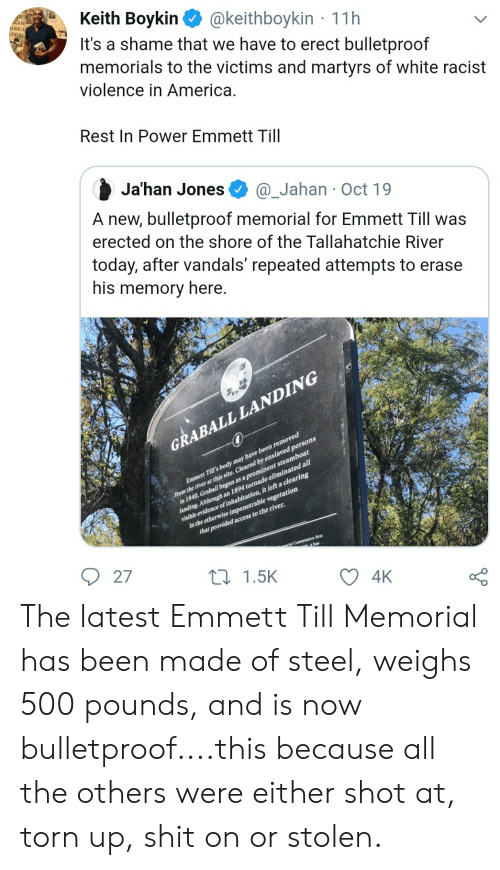 America, Blackpeopletwitter, and Funny: Keith Boykin  It's a shame that we have to erect bulletproof  memorials to the victims and martyrs of white racist  CAN-  ERICA  UDIES  @keithboykin 11h  violence in America.  Rest In Power Emmett Till  Ja'han Jones  @_Jahan Oct 19  A new, bulletproof memorial for Emmett Till was  erected on the shore of the Tallahatchie River  today, after vandals' repeated attempts to erase  his memory here.  GRABALL LANDING  from the river at this site. Cleared by enslaved persons  in 1840, Graball began as a prominent steamboat  landing. Although an 1894 tornado eliminated all1  visible evidence of inhabitation, it left a clearing  in the otherwise impenetrable vegetation  that provided access to the river.  Emmett Till's body may have been removed  ial Commission Arst  it has  27  L1.5K  4K The latest Emmett Till Memorial has been made of steel, weighs 500 pounds, and is now bulletproof....this because all the others were either shot at, torn up, shit on or stolen.