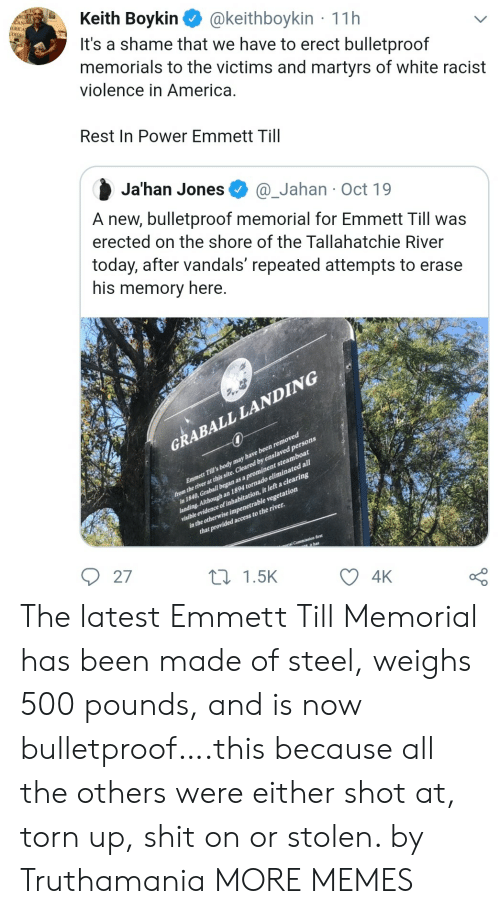 America, Dank, and Memes: Keith Boykin  It's a shame that we have to erect bulletproof  memorials to the victims and martyrs of white racist  violence in America.  CAN-  ERICA  UDIES  @keithboykin 11h  Rest In Power Emmett Till  Ja'han Jones  @_Jahan Oct 19  A new, bulletproof memorial for Emmett Till was  erected on the shore of the Tallahatchie River  today, after vandals' repeated attempts to erase  his memory here.  GRABALL LANDING  from the river at this site. Cleared by enslaved persons  in 1840, Graball began as a prominent steamboat  landing. Although an 1894 tornado eliminated all1  visible evidence of inhabitation, it left a clearing  in the otherwise impenetrable vegetation  that provided access to the river.  Emmett Till's body may have been removed  ial Commiasion first  it has  27  L1.5K  4K The latest Emmett Till Memorial has been made of steel, weighs 500 pounds, and is now bulletproof….this because all the others were either shot at, torn up, shit on or stolen. by Truthamania MORE MEMES
