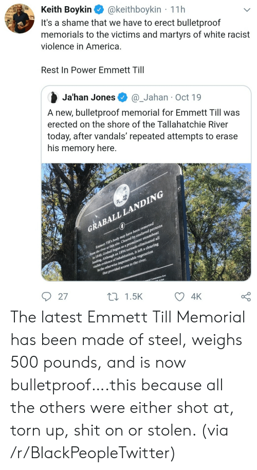 America, Blackpeopletwitter, and Shit: Keith Boykin  It's a shame that we have to erect bulletproof  memorials to the victims and martyrs of white racist  violence in America.  CAN-  ERICA  UDIES  @keithboykin 11h  Rest In Power Emmett Till  Ja'han Jones  @_Jahan Oct 19  A new, bulletproof memorial for Emmett Till was  erected on the shore of the Tallahatchie River  today, after vandals' repeated attempts to erase  his memory here.  GRABALL LANDING  from the river at this site. Cleared by enslaved persons  in 1840, Graball began as a prominent steamboat  landing. Although an 1894 tornado eliminated all1  visible evidence of inhabitation, it left a clearing  in the otherwise impenetrable vegetation  that provided access to the river.  Emmett Till's body may have been removed  ial Commiasion first  it has  27  L1.5K  4K The latest Emmett Till Memorial has been made of steel, weighs 500 pounds, and is now bulletproof….this because all the others were either shot at, torn up, shit on or stolen. (via /r/BlackPeopleTwitter)