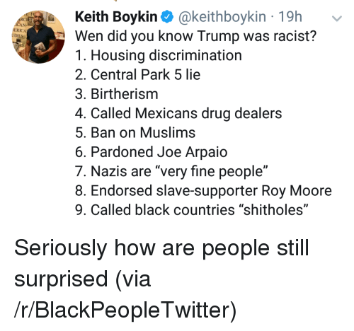 """Blackpeopletwitter, Black, and Trump: Keith Boykin @keithboykin 19h  Wen did you know Trump was racist?  1. Housing discrimination  2. Central Park 5 lie  3. Birtherism  4. Called Mexicans drug dealers  5. Ban on Muslims  6. Pardoned Joe Arpaio  7. Nazis are """"very fine people""""  8. Endorsed slave-supporter Roy Moore  9. Called black countries """"shitholes""""  RC  ERICA <p>Seriously how are people still surprised (via /r/BlackPeopleTwitter)</p>"""