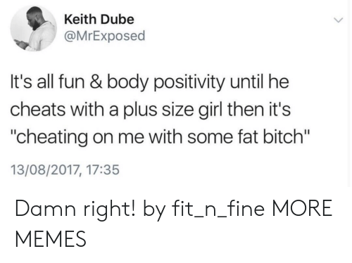 "Fitted: Keith Dube  @MrExposed  It's all fun & body positivity until he  cheats with a plus size girl then it's  ""cheating on me with some fat bitch""  13/08/2017, 17:35 Damn right! by fit_n_fine MORE MEMES"