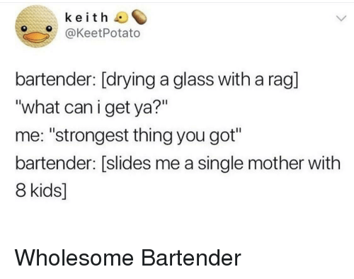 """Kids, Wholesome, and Single: keith  @KeetPotato  bartender: [drying a glass with a rag]  """"what caniget ya?""""  me: """"strongest thing you got""""  bartender: [slides me a single mother with  8 kids] Wholesome Bartender"""