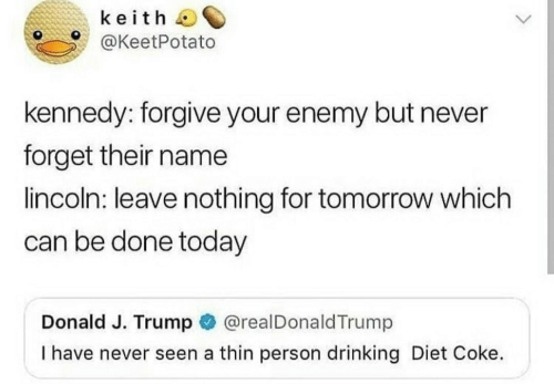 Lincoln: keith  @KeetPotato  kennedy: forgive your enemy but never  forget their name  lincoln: leave nothing for tomorrow which  can be done today  Donald J. Trump @realDonaldTrump  I have never seen a thin person drinking Diet Coke.