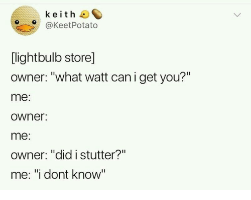 """Watt, Can, and Keith: keith  @KeetPotato  [lightbulb store]  owner: """"what watt can i get you?""""  me:  owner:  me:  Owner: """"did istutter?""""  me: """"i dont know"""""""