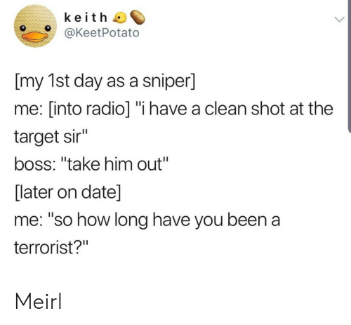 """Radio, Target, and Date: keith  @KeetPotato  [my 1st day as a sniper]  me: [into radio] """"i have a clean shot at the  target sir""""  boss: """"take him out""""  [later on date]  me: """"so how long have you been a  terrorist?"""" Meirl"""