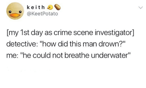 """Crime, Humans of Tumblr, and How: keith  @KeetPotato  [my 1st day as crime scene investigator]  detective: """"how did this man drown?""""  me: """"he could not breathe underwater"""""""