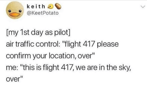"""Traffic, Control, and Flight: keith  @KeetPotato  [my 1st day as pilot]  air traffic control: """"flight 417 please  confirm your location, over""""  me: """"this is flight 417, we are in the sky,  over"""""""