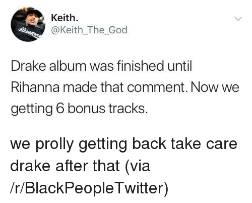 Blackpeopletwitter, Drake, and God: Keith.  @Keith_The_God  Drake album was finished until  Rihanna made that comment. Now we  getting 6 bonus tracks. <p>we prolly getting back take care drake after that (via /r/BlackPeopleTwitter)</p>
