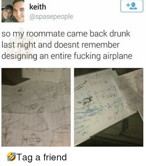 Drunk, Fucking, and Memes: keith  @spasepeople  so my roommate came back drunk  last night and doesnt remember  designing an entire fucking airplane 🤣Tag a friend