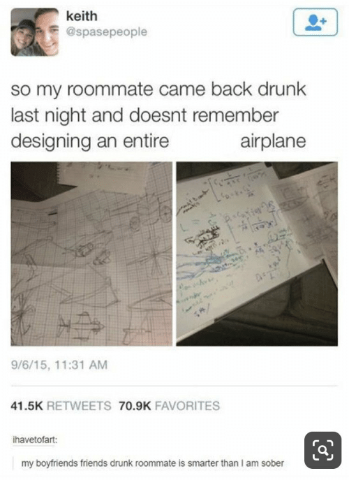 Airplane: keith  @spasepeople  so my roommate came back drunk  last night and doesnt remember  designing an entire  airplane  e  9/6/15, 11:31 AM  41.5K RETWEETS 70.9K FAVORITES  ihavetofart:  my boyfriends friends drunk roommate is smarter than I am sober