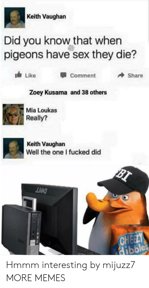 Know That: Keith Vaughan  Did you know that when  pigeons have sex they die?  dLike  Share  Comment  Zoey Kusama and 38 others  Mia Loukas  Really?  Keith Vaughan  Well the one I fucked did  BI  DOTT  CHEELY  Hibbles Hmmm interesting by mijuzz7 MORE MEMES