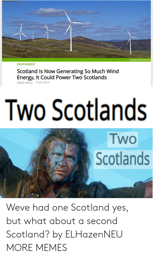 Dank, Energy, and Memes: (keithjardine/iStock)  ENVIRONMENT  Scotland Is Now Generating So Much Wind  Energy, It Could Power Two Scotlands  DAVID NIELD 17 JUL 2019  Two Scotlands  Two  Scotlands Weve had one Scotland yes, but what about a second Scotland? by ELHazenNEU MORE MEMES