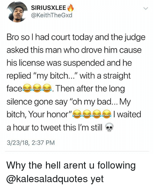 """Bad, Bitch, and Memes: @KeithTheGxd  Bro so I had court today and the judge  asked this man who drove him cause  his license was suspended and he  replied """"my bitch..."""" with a straight  face. Then after the long  silence gone say """"oh my bad... My  bitch, Your honor""""waited  a hour to tweet this I'm still  3/23/18, 2:37 PM Why the hell arent u following @kalesaladquotes yet"""