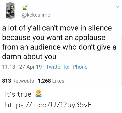 Iphone, True, and Twitter: @kekeslime  a lot of y'all can't move in silence  because you want an applause  from an audience who don't give a  damn about you  11:13 27 Apr 19 Twitter for iPhone  813 Retweets 1,268 Likes It's true 🤷‍♂️ https://t.co/U712uy35vF