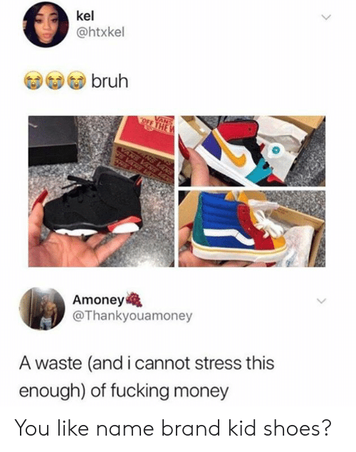 Bruh, Dank, and Fucking: kel  @htxkel  bruh  Amoney  @Thankyouamoney  A waste (and i cannot stress this  enough) of fucking money You like name brand kid shoes?