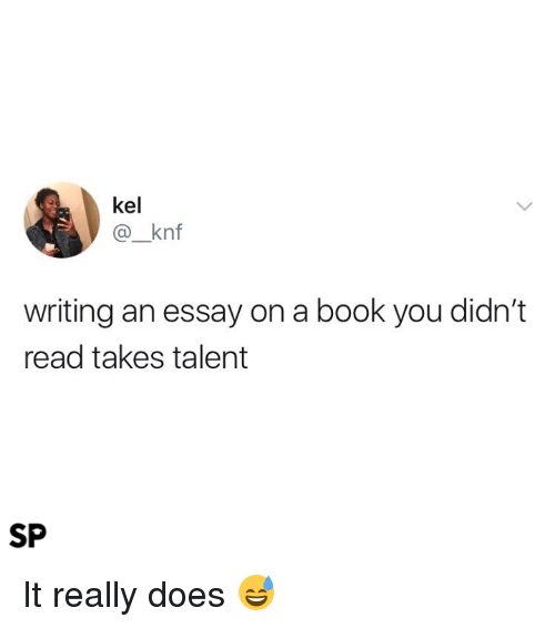 Book, You, and Talent: kel  @_knf  writing an essay on a book you didn't  read takes talent  SP It really does 😅