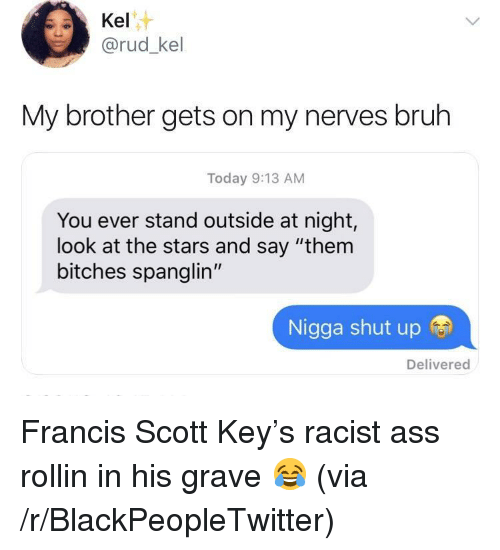 "Ass, Blackpeopletwitter, and Bruh: Kel  @rud_kel  My brother gets on my nerves bruh  Today 9:13 AM  You ever stand outside at night,  look at the stars and say ""them  bitches spanglin""  Nigga shut up  Delivered <p>Francis Scott Key's racist ass rollin in his grave 😂 (via /r/BlackPeopleTwitter)</p>"