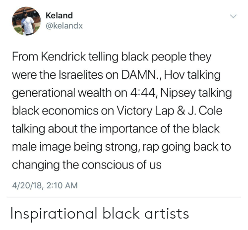 J. Cole, Rap, and Black: Keland  @kelandx  From Kendrick telling black people they  were the lsraelites on DAMN., Hov talking  generational wealth on 4:44, Nipsey talking  black economics on Victory Lap & J. Cole  talking about the importance of the black  male image being strong, rap going back to  changing the conscious of us  4/20/18, 2:10 AM Inspirational black artists